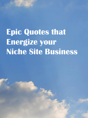 Epic Quotes that Energize your Niche Site Business