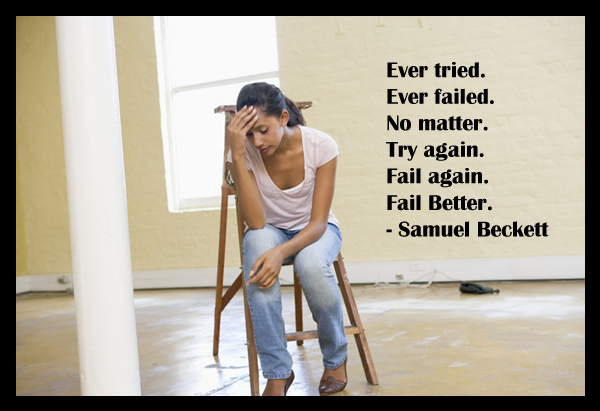 Ever tried. Ever failed. No matter. Try again. Fail again. Fail Better.–Samuel Beckett