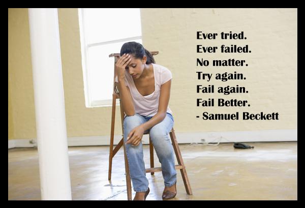 Ever tried. Ever failed. No matter. Try again. Fail again. Fail Better.–Samuel Beckett