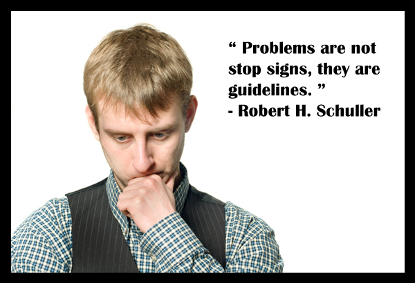 Problems are not stop signs, they are guidelines