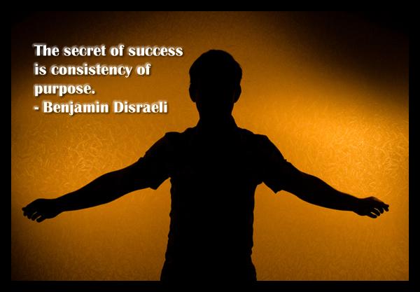 The secret of success is consistency of purpose – Benjamin Disraeli